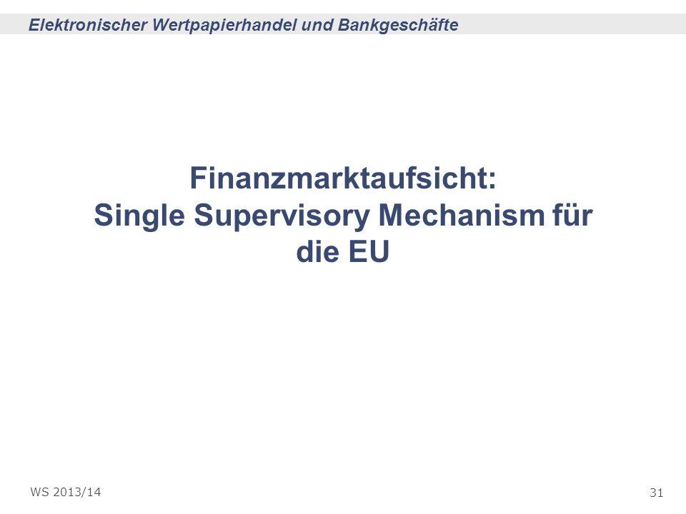 31 Elektronischer Wertpapierhandel und Bankgeschäfte WS 2013/14 Finanzmarktaufsicht: Single Supervisory Mechanism für die EU