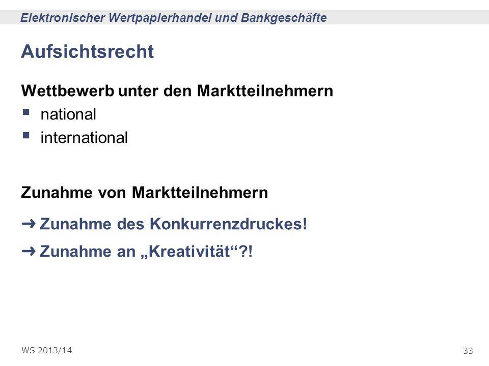 33 Elektronischer Wertpapierhandel und Bankgeschäfte WS 2013/14 Aufsichtsrecht Wettbewerb unter den Marktteilnehmern national international Zunahme vo