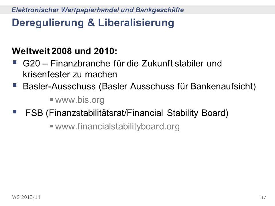 37 Elektronischer Wertpapierhandel und Bankgeschäfte WS 2013/14 Deregulierung & Liberalisierung Weltweit 2008 und 2010: G20 – Finanzbranche für die Zu