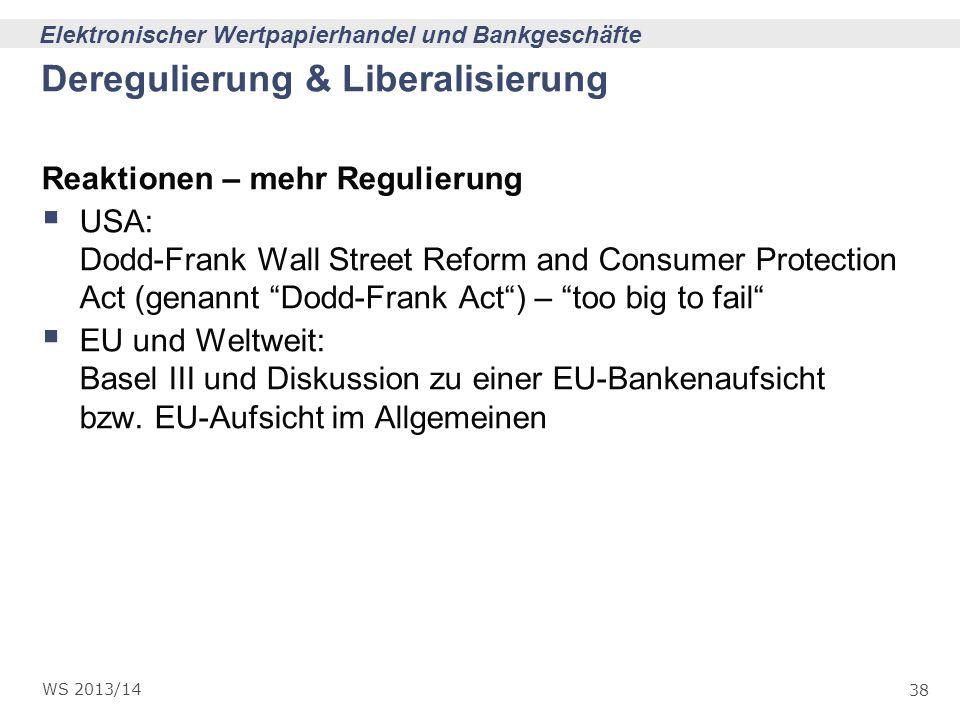 38 Elektronischer Wertpapierhandel und Bankgeschäfte WS 2013/14 Deregulierung & Liberalisierung Reaktionen – mehr Regulierung USA: Dodd-Frank Wall Str
