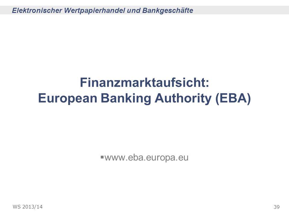 39 Elektronischer Wertpapierhandel und Bankgeschäfte WS 2013/14 Finanzmarktaufsicht: European Banking Authority (EBA) www.eba.europa.eu