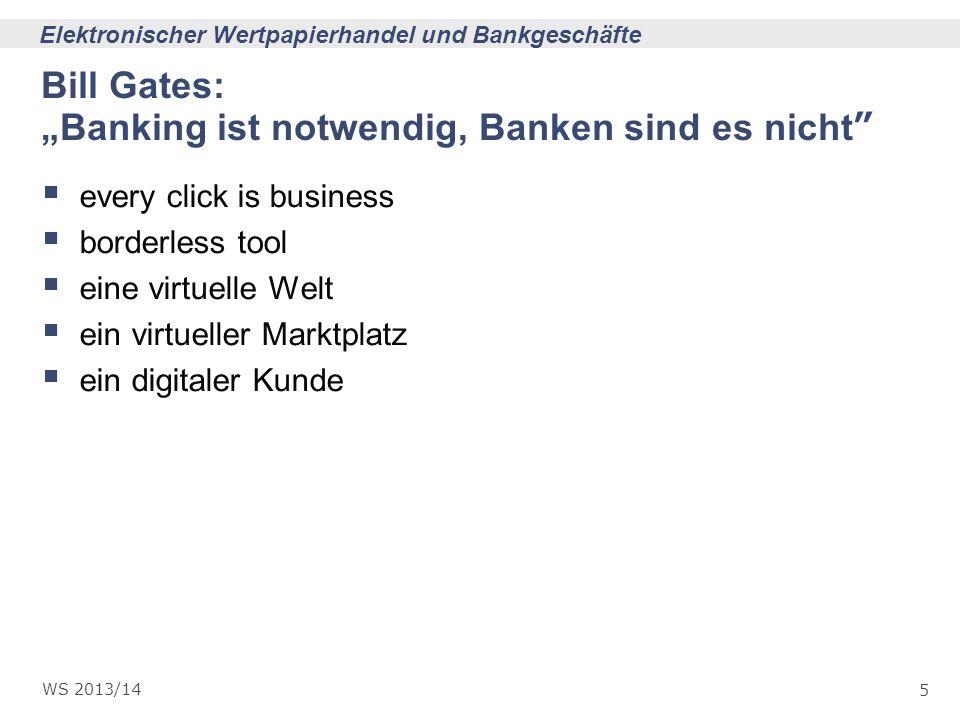 5 Elektronischer Wertpapierhandel und Bankgeschäfte WS 2013/14 Bill Gates:Banking ist notwendig, Banken sind es nicht every click is business borderle