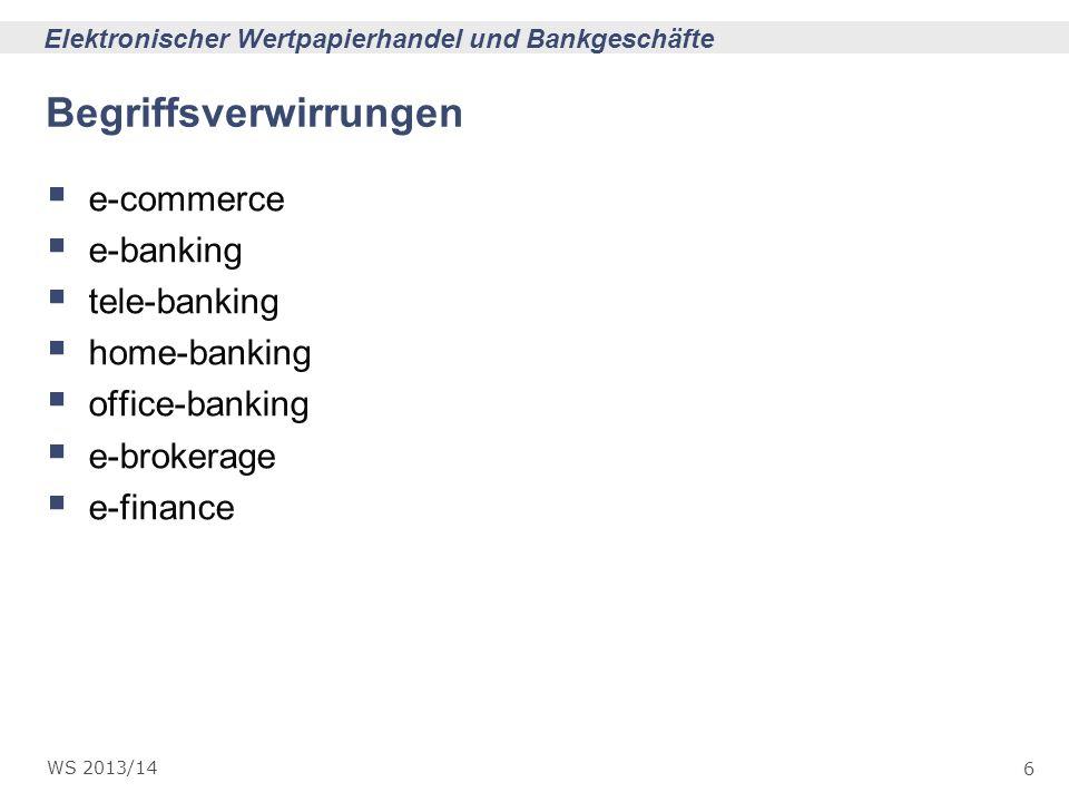 6 Elektronischer Wertpapierhandel und Bankgeschäfte WS 2013/14 Begriffsverwirrungen e-commerce e-banking tele-banking home-banking office-banking e-br