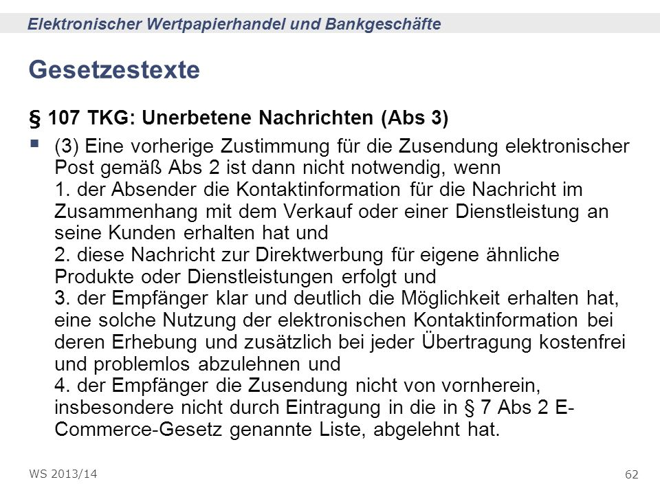 62 Elektronischer Wertpapierhandel und Bankgeschäfte WS 2013/14 Gesetzestexte § 107 TKG: Unerbetene Nachrichten (Abs 3) (3) Eine vorherige Zustimmung