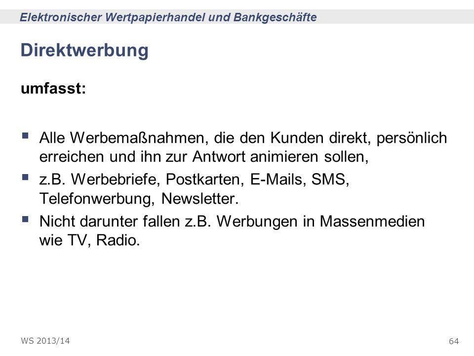 64 Elektronischer Wertpapierhandel und Bankgeschäfte WS 2013/14 Direktwerbung umfasst: Alle Werbemaßnahmen, die den Kunden direkt, persönlich erreiche
