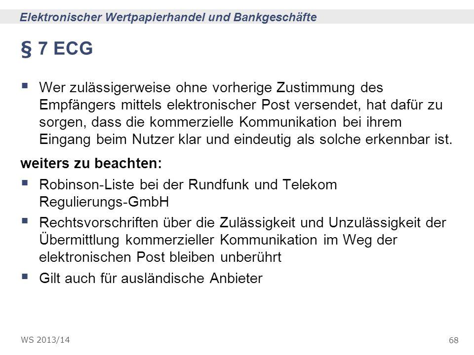 68 Elektronischer Wertpapierhandel und Bankgeschäfte WS 2013/14 § 7 ECG Wer zulässigerweise ohne vorherige Zustimmung des Empfängers mittels elektroni