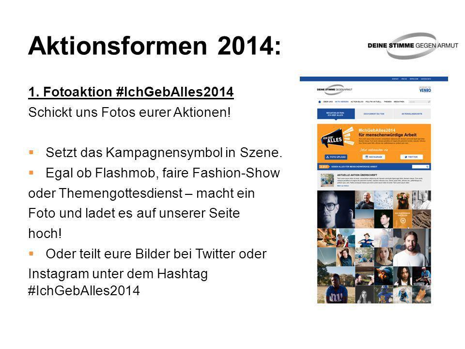 Aktionsformen 2014: 1. Fotoaktion #IchGebAlles2014 Schickt uns Fotos eurer Aktionen! Setzt das Kampagnensymbol in Szene. Egal ob Flashmob, faire Fashi