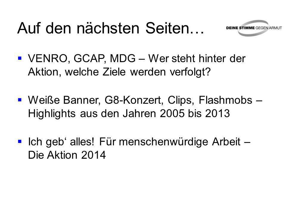 Auf den nächsten Seiten… VENRO, GCAP, MDG – Wer steht hinter der Aktion, welche Ziele werden verfolgt? Weiße Banner, G8-Konzert, Clips, Flashmobs – Hi