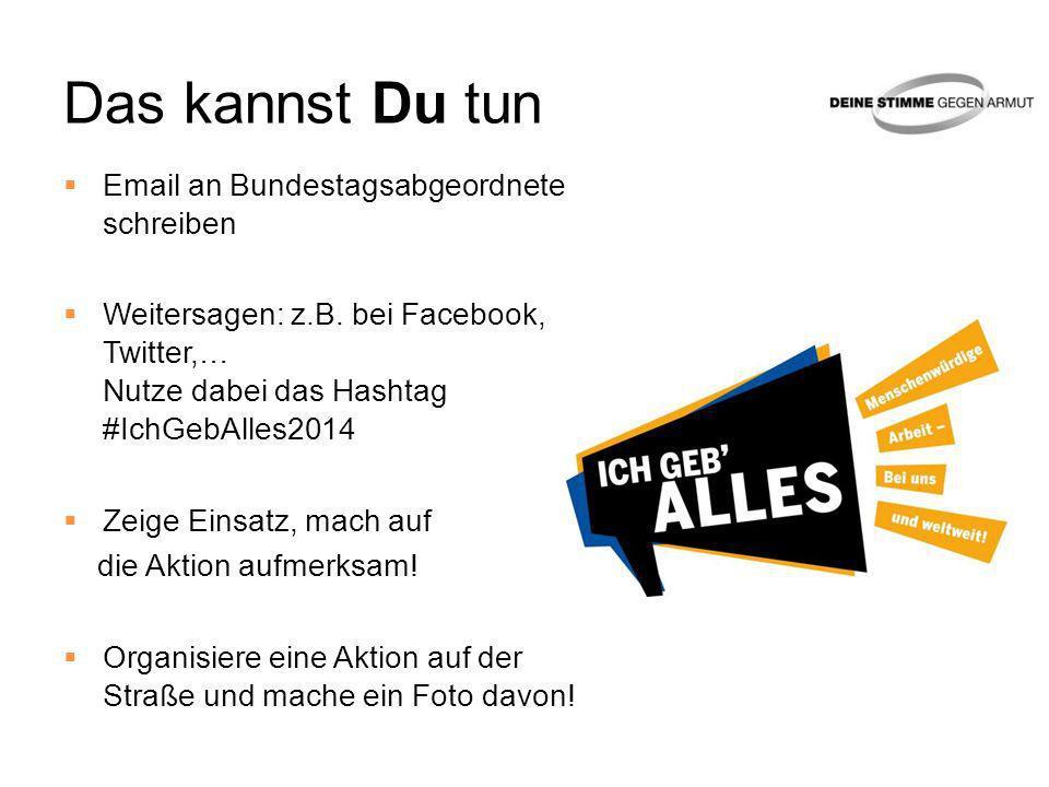 Das kannst Du tun Email an Bundestagsabgeordnete schreiben Weitersagen: z.B. bei Facebook, Twitter,… Nutze dabei das Hashtag #IchGebAlles2014 Zeige Ei