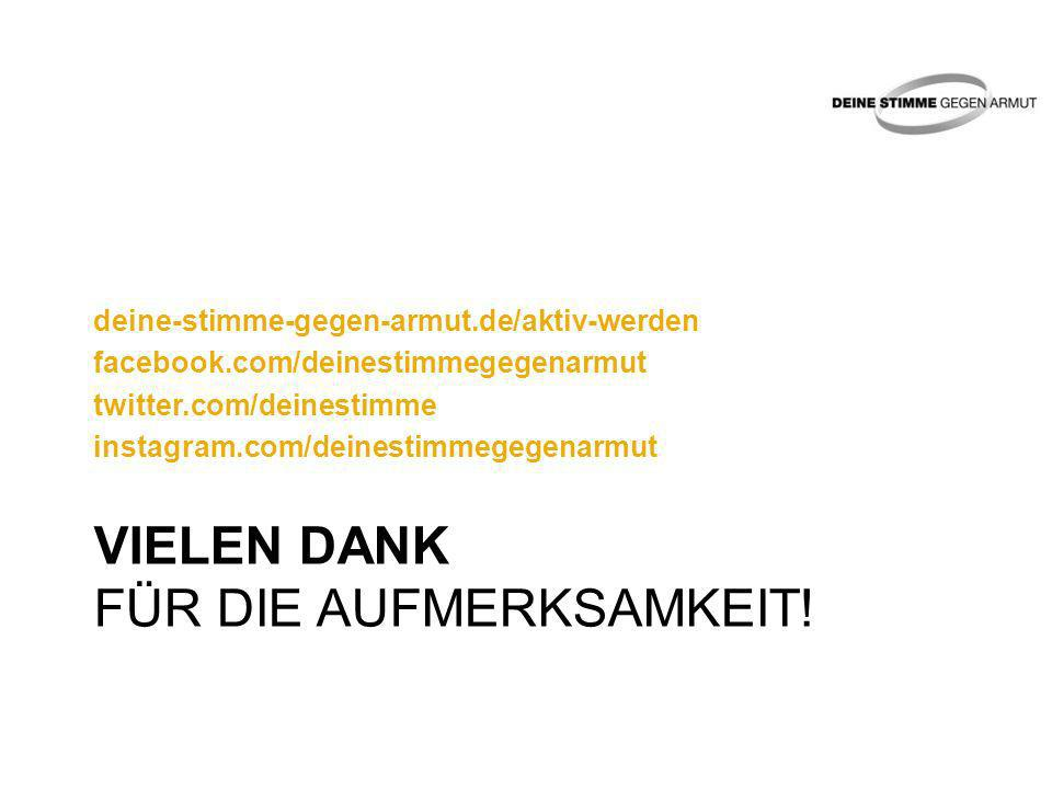 VIELEN DANK FÜR DIE AUFMERKSAMKEIT! deine-stimme-gegen-armut.de/aktiv-werden facebook.com/deinestimmegegenarmut twitter.com/deinestimme instagram.com/