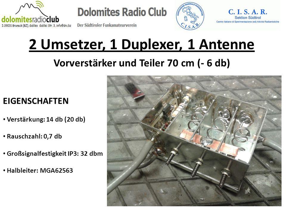 2 Umsetzer, 1 Duplexer, 1 Antenne Vorverstärker und Teiler 70 cm (- 6 db) EIGENSCHAFTEN Verstärkung: 14 db (20 db) Rauschzahl: 0,7 db Großsignalfestig
