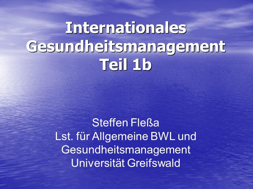 Internationales Gesundheitsmanagement Teil 1b Steffen Fleßa Lst. für Allgemeine BWL und Gesundheitsmanagement Universität Greifswald