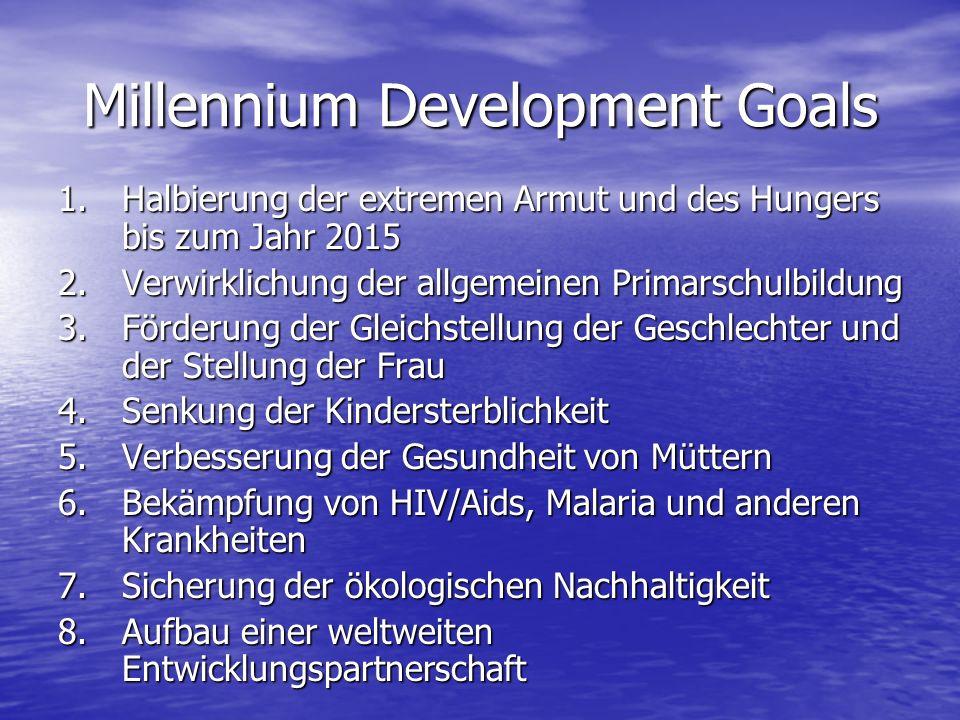 Millennium Development Goals 1.Halbierung der extremen Armut und des Hungers bis zum Jahr 2015 2.Verwirklichung der allgemeinen Primarschulbildung 3.F