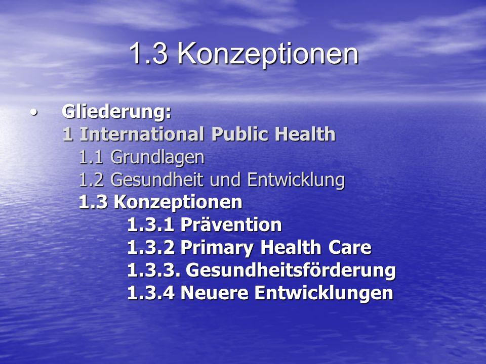 1.3 Konzeptionen Gliederung:Gliederung: 1 International Public Health 1.1 Grundlagen 1.2 Gesundheit und Entwicklung 1.3 Konzeptionen 1.3.1 Prävention