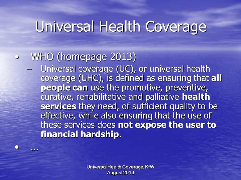 Universal Health Coverage WHO (homepage 2013)WHO (homepage 2013) –Universal coverage (UC), or universal health coverage (UHC), is defined as ensuring