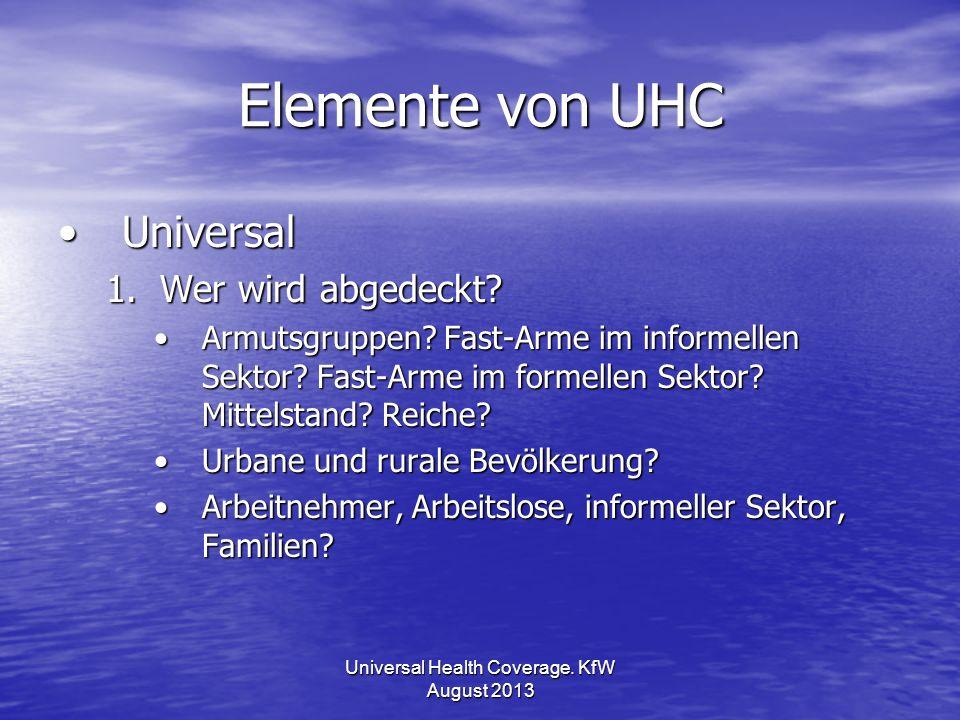 Elemente von UHC UniversalUniversal 1.Wer wird abgedeckt? Armutsgruppen? Fast-Arme im informellen Sektor? Fast-Arme im formellen Sektor? Mittelstand?