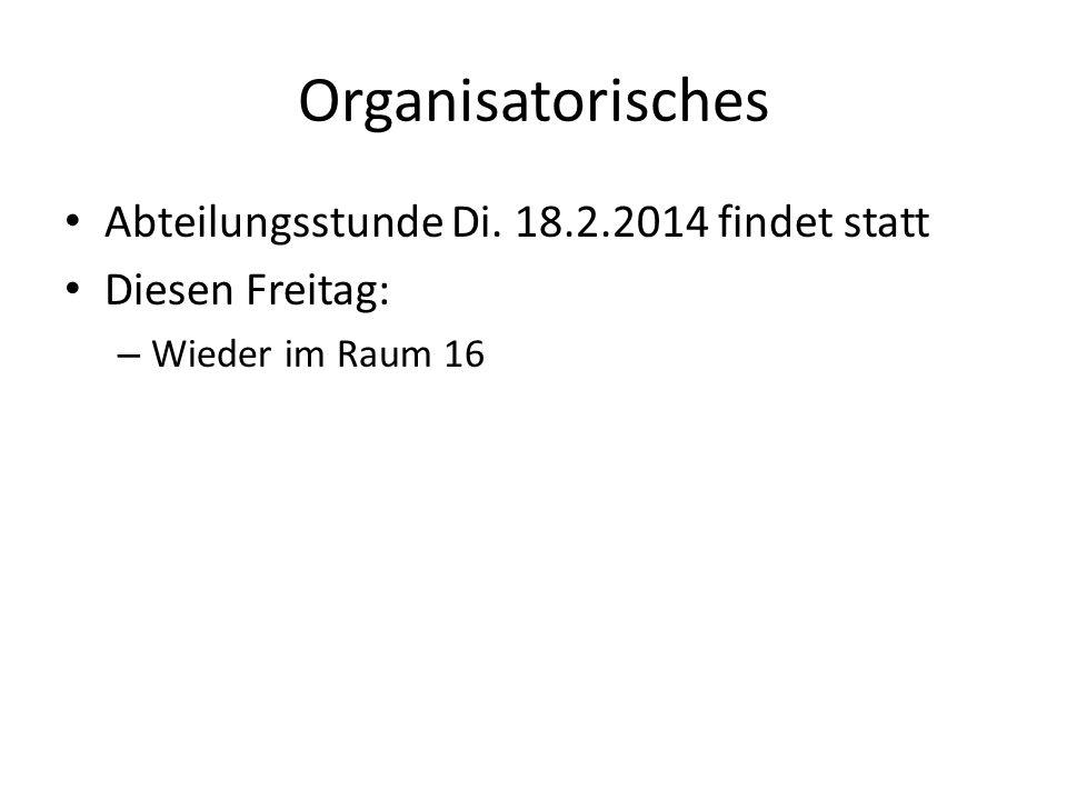 Organisatorisches Abteilungsstunde Di. 18.2.2014 findet statt Diesen Freitag: – Wieder im Raum 16