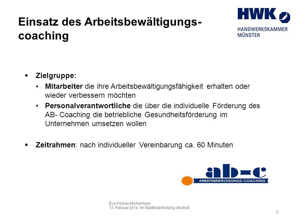 Eva Fischer-Michelmann 13. Februar 2014 im Stadthotel Kolping Bocholt 9 Einsatz des Arbeitsbewältigungs- coaching Zielgruppe: Mitarbeiter die ihre Arb