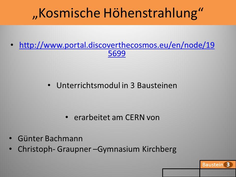 Baustein Kosmische Höhenstrahlung http://www.portal.discoverthecosmos.eu/en/node/19 5699 http://www.portal.discoverthecosmos.eu/en/node/19 5699 Unterrichtsmodul in 3 Bausteinen erarbeitet am CERN von Günter Bachmann Christoph- Graupner –Gymnasium Kirchberg