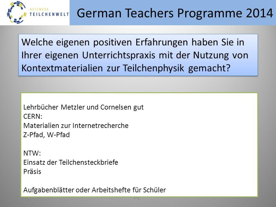 German Teachers Programme 2014 erg Welche eigenen positiven Erfahrungen haben Sie in Ihrer eigenen Unterrichtspraxis mit der Nutzung von Kontextmaterialien zur Teilchenphysik gemacht.