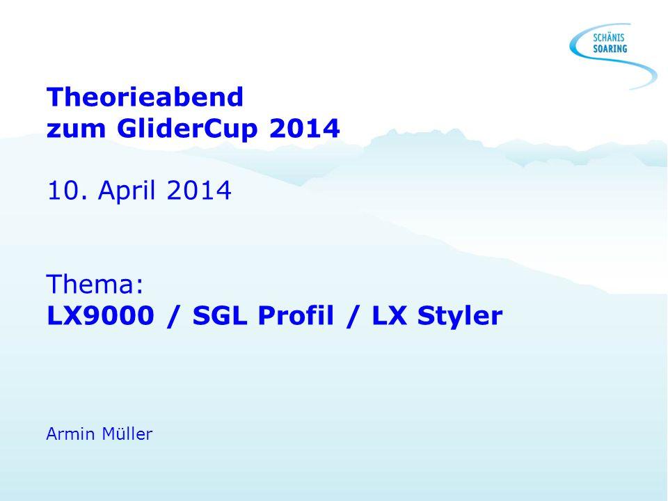 Theorieabend zum GliderCup 2014 10. April 2014 Thema: LX9000 / SGL Profil / LX Styler Armin Müller
