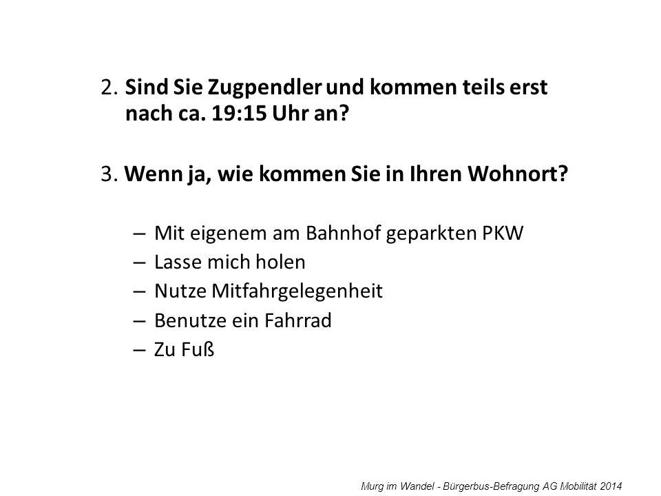 Murg im Wandel - Bürgerbus-Befragung AG Mobilität 2014 2. Sind Sie Zugpendler und kommen teils erst nach ca. 19:15 Uhr an? 3. Wenn ja, wie kommen Sie