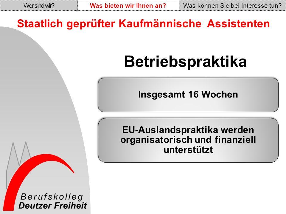 Staatlich geprüfter Kaufmännische Assistenten Insgesamt 16 Wochen EU-Auslandspraktika werden organisatorisch und finanziell unterstützt Betriebspraktika Wer sind wir Was bieten wir Ihnen an Was können Sie bei Interesse tun