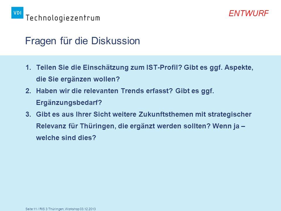 Seite 11 / RIS 3 Thüringen, Workshop 03.12.2013 ENTWURF Fragen für die Diskussion 1.Teilen Sie die Einschätzung zum IST-Profil? Gibt es ggf. Aspekte,