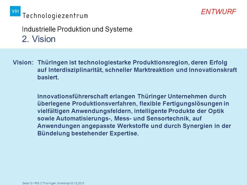 Seite 13 / RIS 3 Thüringen, Workshop 03.12.2013 ENTWURF Industrielle Produktion und Systeme 2. Vision Vision: Thüringen ist technologiestarke Produkti