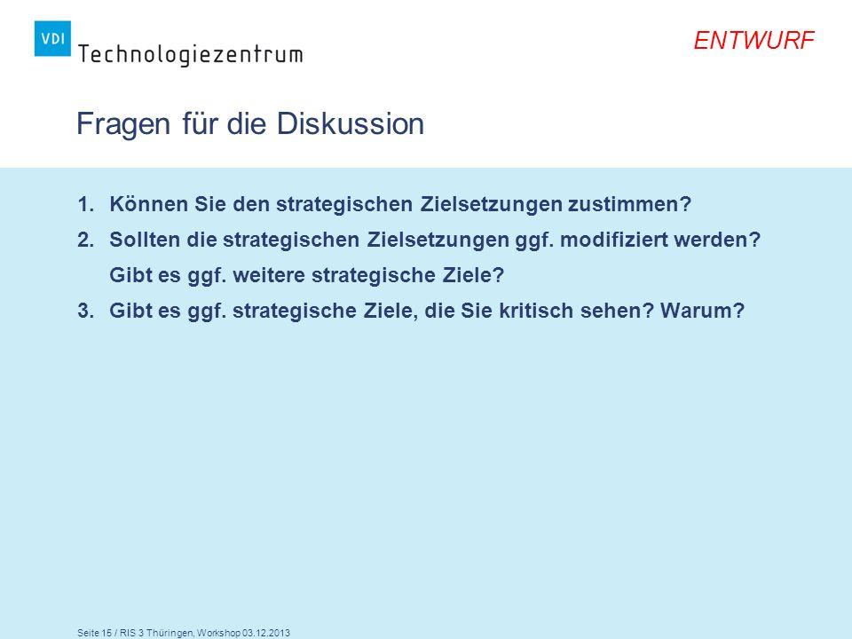 Seite 15 / RIS 3 Thüringen, Workshop 03.12.2013 ENTWURF Fragen für die Diskussion 1.Können Sie den strategischen Zielsetzungen zustimmen? 2.Sollten di