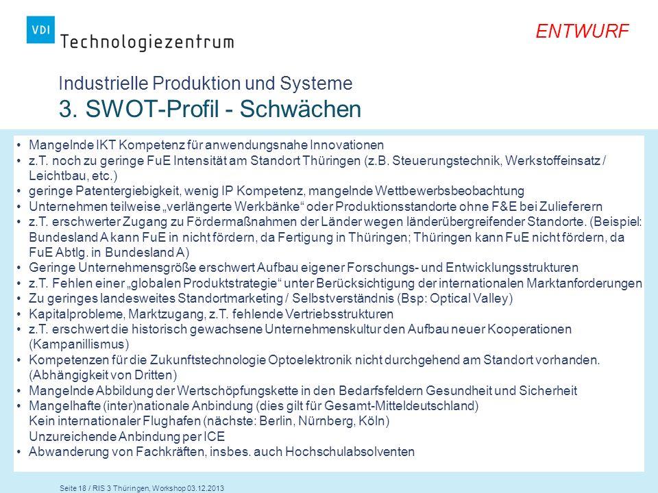Seite 18 / RIS 3 Thüringen, Workshop 03.12.2013 ENTWURF Industrielle Produktion und Systeme 3. SWOT-Profil - Schwächen Mangelnde IKT Kompetenz für anw