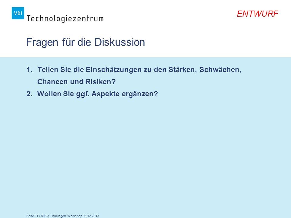 Seite 21 / RIS 3 Thüringen, Workshop 03.12.2013 ENTWURF Fragen für die Diskussion 1.Teilen Sie die Einschätzungen zu den Stärken, Schwächen, Chancen u