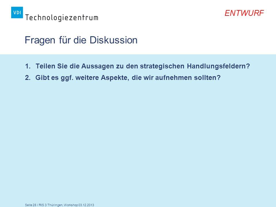 Seite 28 / RIS 3 Thüringen, Workshop 03.12.2013 ENTWURF Fragen für die Diskussion 1.Teilen Sie die Aussagen zu den strategischen Handlungsfeldern? 2.G