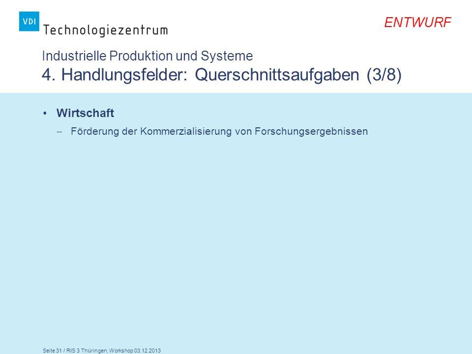Seite 31 / RIS 3 Thüringen, Workshop 03.12.2013 ENTWURF Industrielle Produktion und Systeme 4. Handlungsfelder: Querschnittsaufgaben (3/8) Wirtschaft