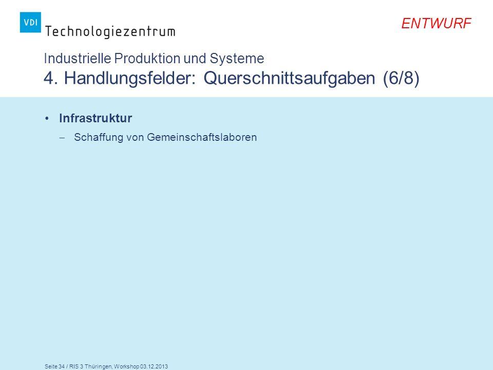 Seite 34 / RIS 3 Thüringen, Workshop 03.12.2013 ENTWURF Industrielle Produktion und Systeme 4. Handlungsfelder: Querschnittsaufgaben (6/8) Infrastrukt