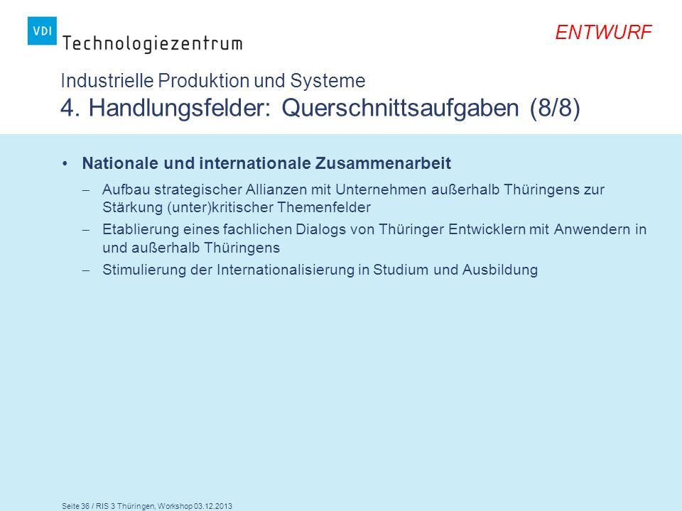 Seite 36 / RIS 3 Thüringen, Workshop 03.12.2013 ENTWURF Industrielle Produktion und Systeme 4. Handlungsfelder: Querschnittsaufgaben (8/8) Nationale u