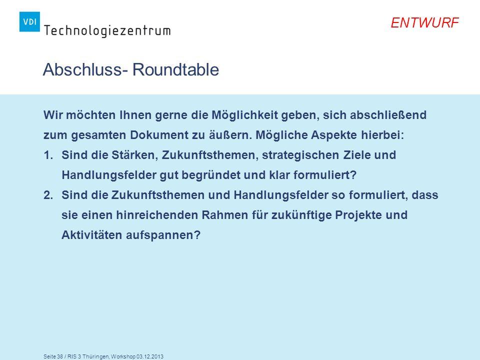 Seite 38 / RIS 3 Thüringen, Workshop 03.12.2013 ENTWURF Abschluss- Roundtable Wir möchten Ihnen gerne die Möglichkeit geben, sich abschließend zum ges