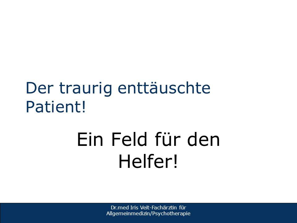 Der traurig enttäuschte Patient! Ein Feld für den Helfer! Dr.med Iris Veit-Fachärztin für Allgemeinmedizin/Psychotherapie