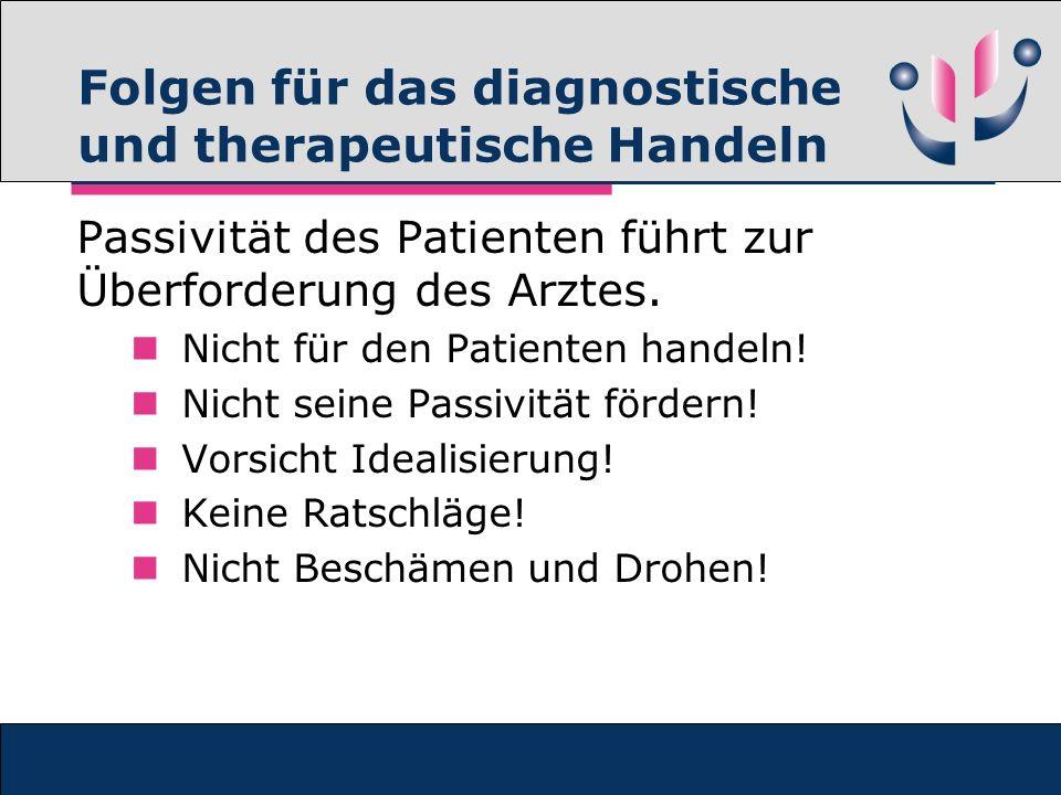 Folgen für das diagnostische und therapeutische Handeln Passivität des Patienten führt zur Überforderung des Arztes. Nicht für den Patienten handeln!