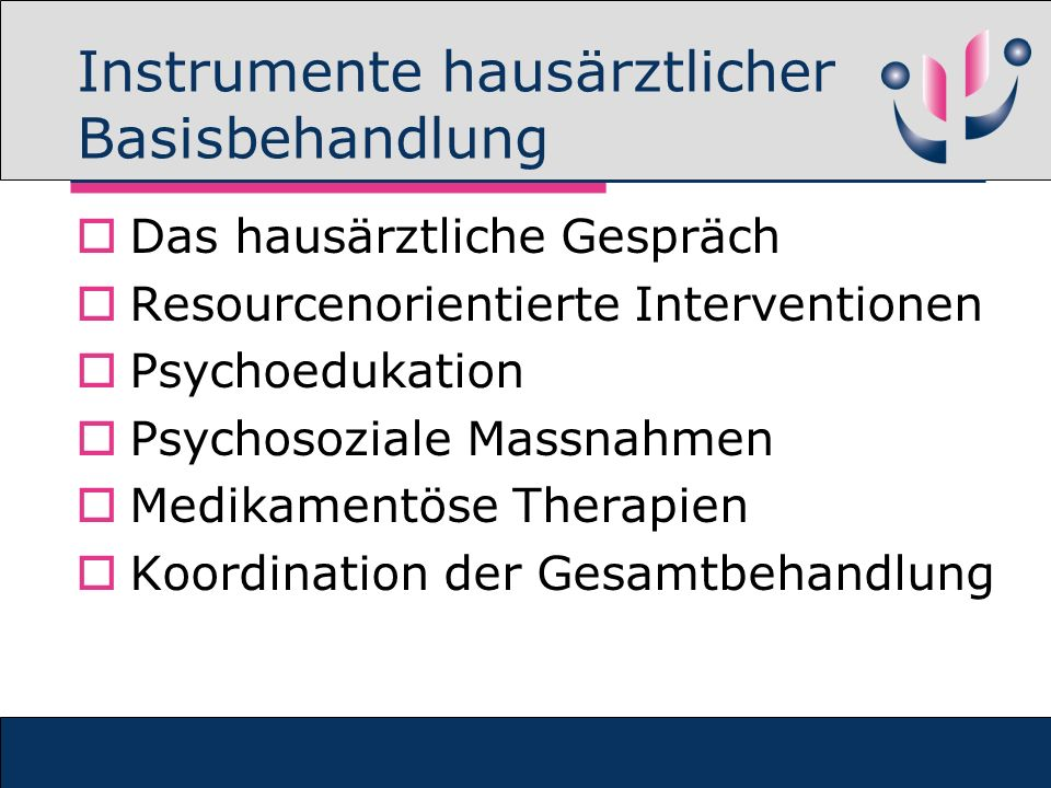 Instrumente hausärztlicher Basisbehandlung Das hausärztliche Gespräch Resourcenorientierte Interventionen Psychoedukation Psychosoziale Massnahmen Medikamentöse Therapien Koordination der Gesamtbehandlung
