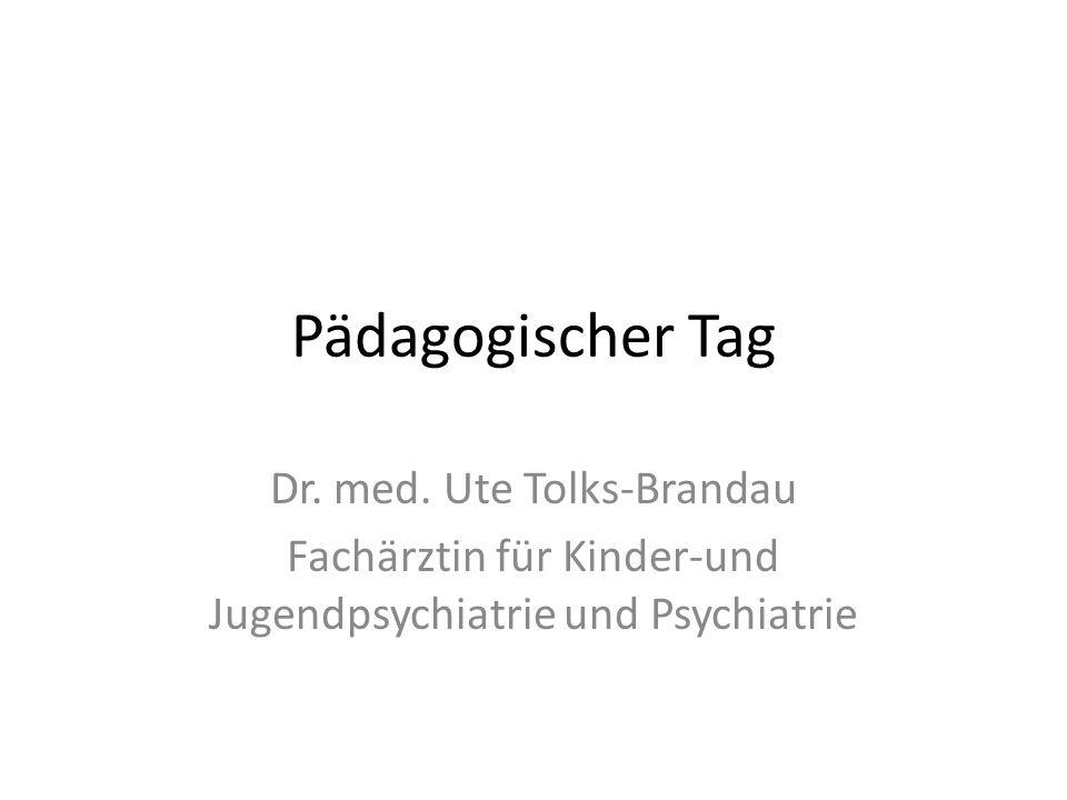 Pädagogischer Tag Dr. med. Ute Tolks-Brandau Fachärztin für Kinder-und Jugendpsychiatrie und Psychiatrie