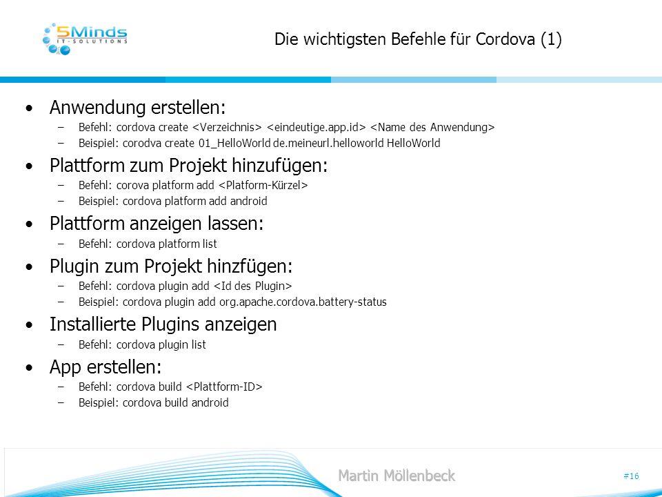 #16 Die wichtigsten Befehle für Cordova (1) Anwendung erstellen: –Befehl: cordova create –Beispiel: corodva create 01_HelloWorld de.meineurl.helloworl