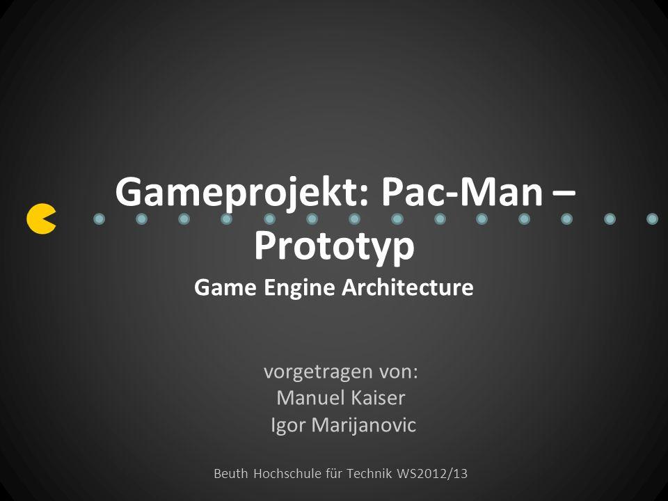Gameprojekt: Pac-Man – Prototyp Game Engine Architecture vorgetragen von: Manuel Kaiser Igor Marijanovic Beuth Hochschule für Technik WS2012/13