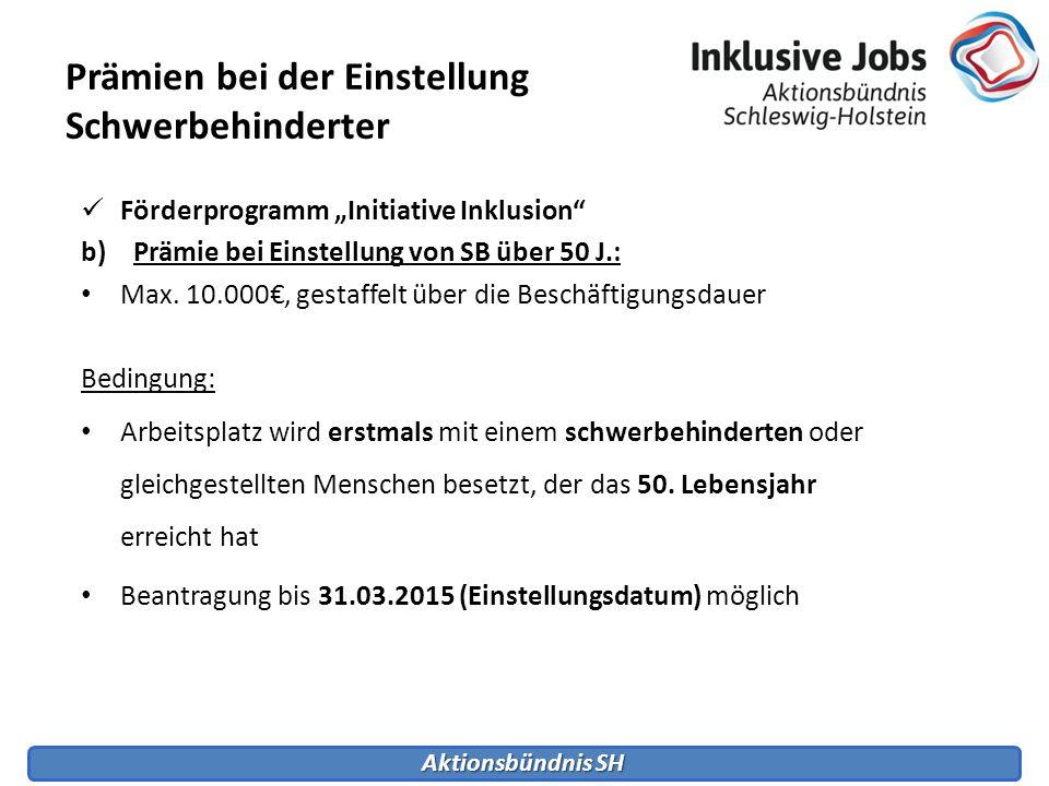 Aktionsbündnis SH Förderprogramm Initiative Inklusion b)Prämie bei Einstellung von SB über 50 J.: Max. 10.000, gestaffelt über die Beschäftigungsdauer