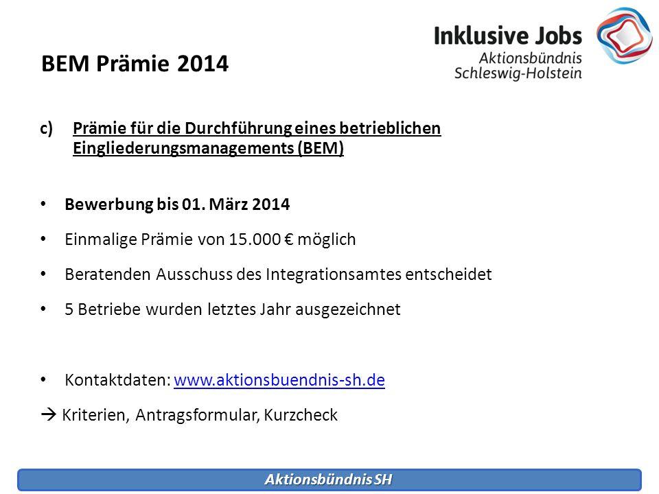 Aktionsbündnis SH c)Prämie für die Durchführung eines betrieblichen Eingliederungsmanagements (BEM) Bewerbung bis 01. März 2014 Einmalige Prämie von 1