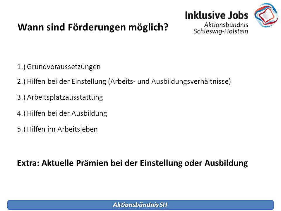 Aktionsbündnis SH Wann sind Förderungen möglich? 1.) Grundvoraussetzungen 2.) Hilfen bei der Einstellung (Arbeits- und Ausbildungsverhältnisse) 3.) Ar