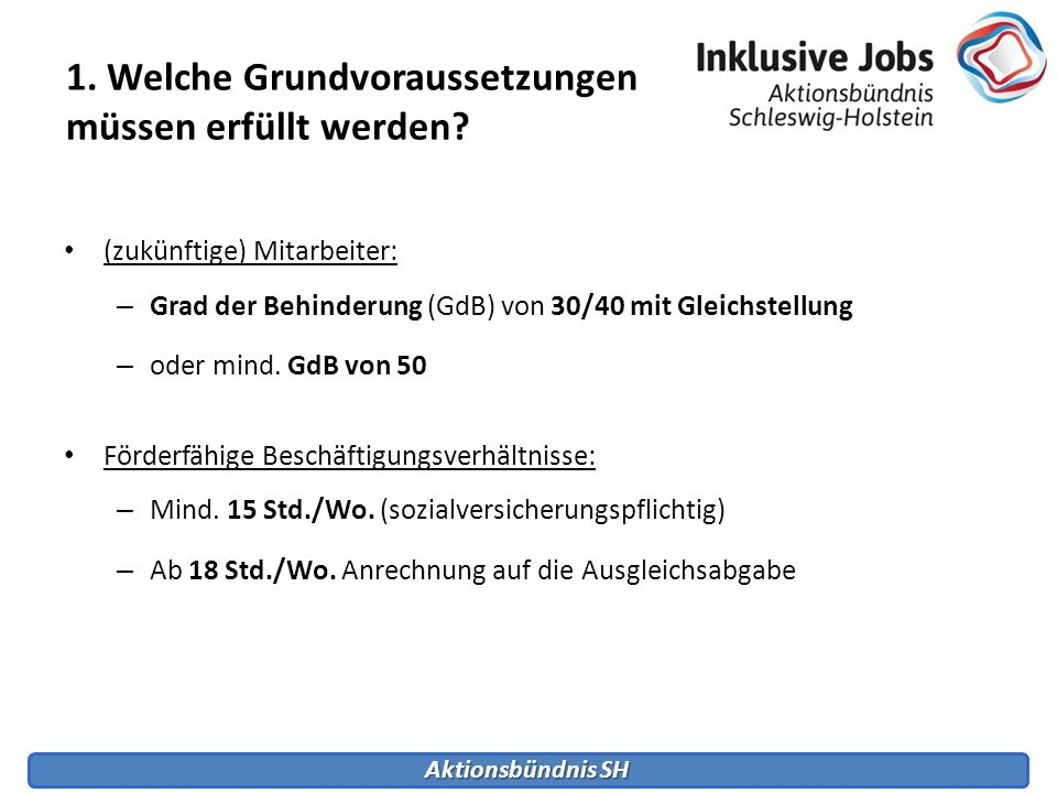 Aktionsbündnis SH 1. Welche Grundvoraussetzungen müssen erfüllt werden? (zukünftige) Mitarbeiter: – Grad der Behinderung (GdB) von 30/40 mit Gleichste