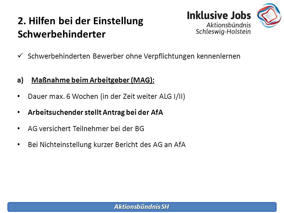Aktionsbündnis SH Schwerbehinderten Bewerber ohne Verpflichtungen kennenlernen a)Maßnahme beim Arbeitgeber (MAG): Dauer max. 6 Wochen (in der Zeit wei