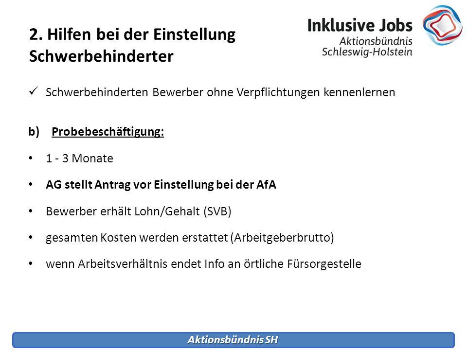 Aktionsbündnis SH 2. Hilfen bei der Einstellung Schwerbehinderter Schwerbehinderten Bewerber ohne Verpflichtungen kennenlernen b)Probebeschäftigung: 1