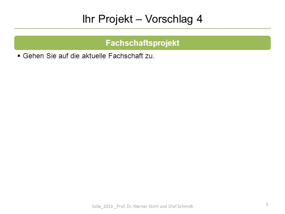 Ihr Projekt – Vorschlag 4 5 Gehen Sie auf die aktuelle Fachschaft zu. Fachschaftsprojekt SoSe_2014 _Prof. Dr. Werner Stork und Olaf Schmidt